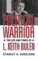 Political Warrior: the Life and Times of L. Keith Bulen