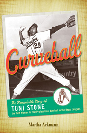 Curveball: The Remarkable Story of Toni Stone the First Woman to Play Professional Baseball in the Negro League by Martha Ackmann
