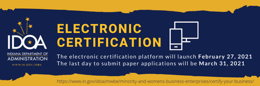 IDOA DSD is transitioning from paper certification to electronic certification to better serve our MBE/WBE and IVOSB vendor community. The Electronic Certification Program will launch February 27, 2021 and the last day to submit a paper application is March 31, 2021.